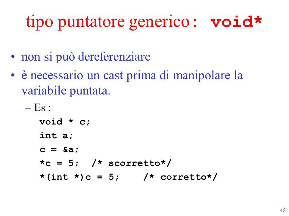 48 tipo puntatore generico : void* non si può dereferenziare è necessario un cast prima di manipolare la variabile puntata. –Es : void * c; int a; c =