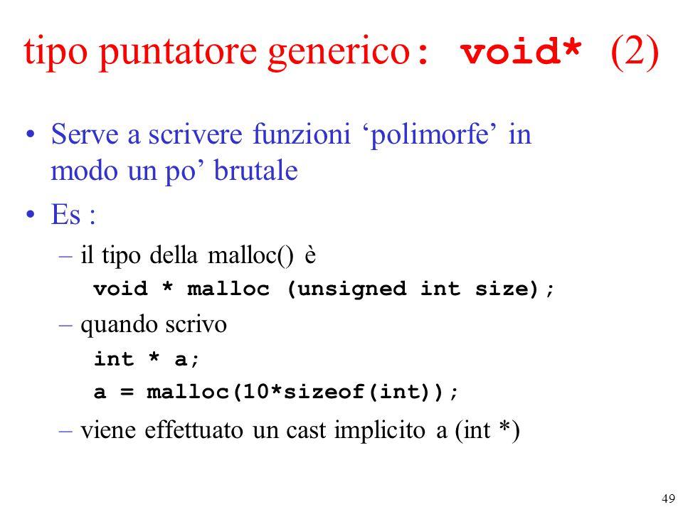 49 tipo puntatore generico : void* (2) Serve a scrivere funzioni 'polimorfe' in modo un po' brutale Es : –il tipo della malloc() è void * malloc (unsi
