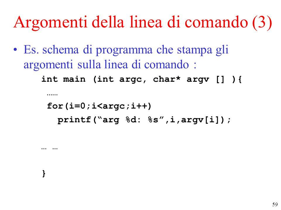 59 Argomenti della linea di comando (3) Es. schema di programma che stampa gli argomenti sulla linea di comando : int main (int argc, char* argv [] ){