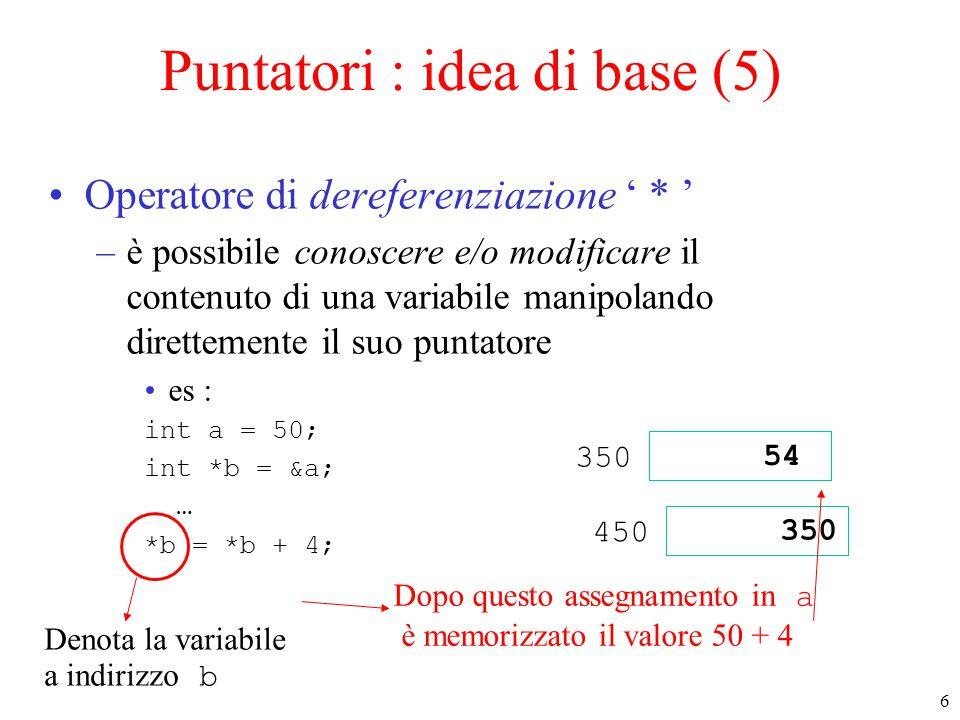 6 Puntatori : idea di base (5) Operatore di dereferenziazione ' * ' –è possibile conoscere e/o modificare il contenuto di una variabile manipolando di