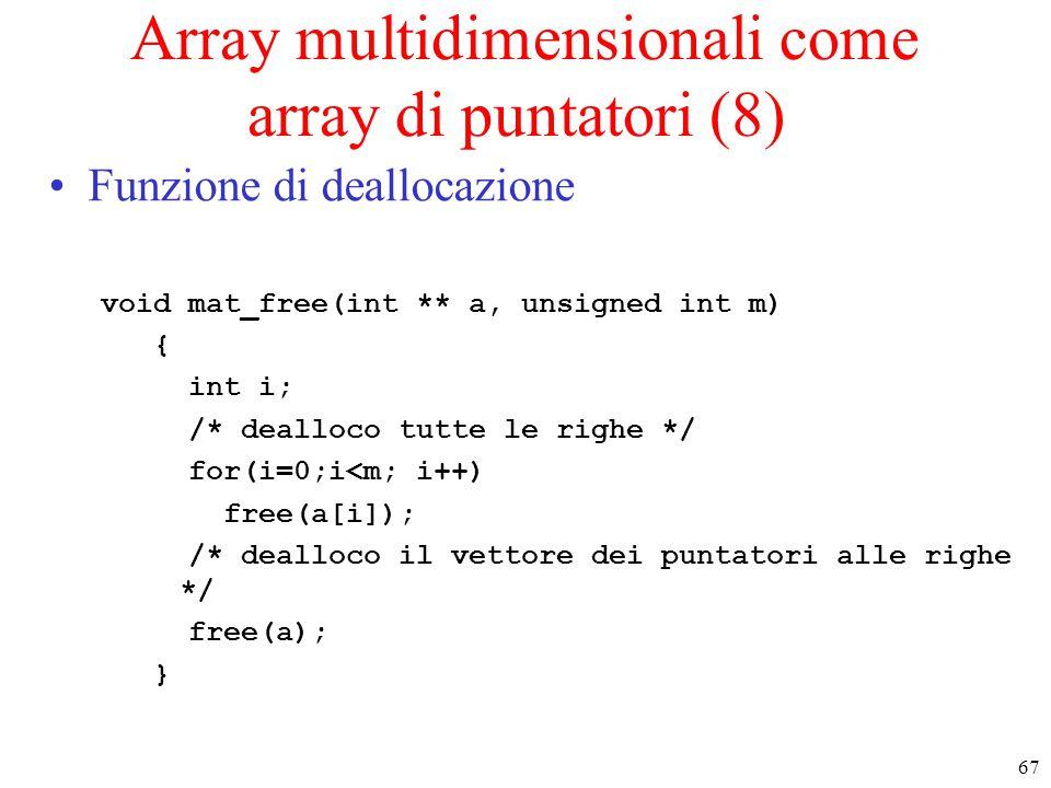 67 Array multidimensionali come array di puntatori (8) Funzione di deallocazione void mat_free(int ** a, unsigned int m) { int i; /* dealloco tutte le