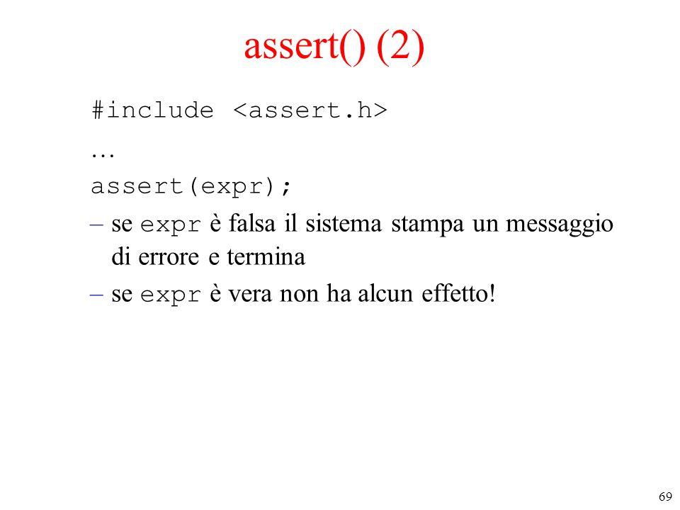69 assert() (2) #include … assert(expr); –se expr è falsa il sistema stampa un messaggio di errore e termina –se expr è vera non ha alcun effetto!