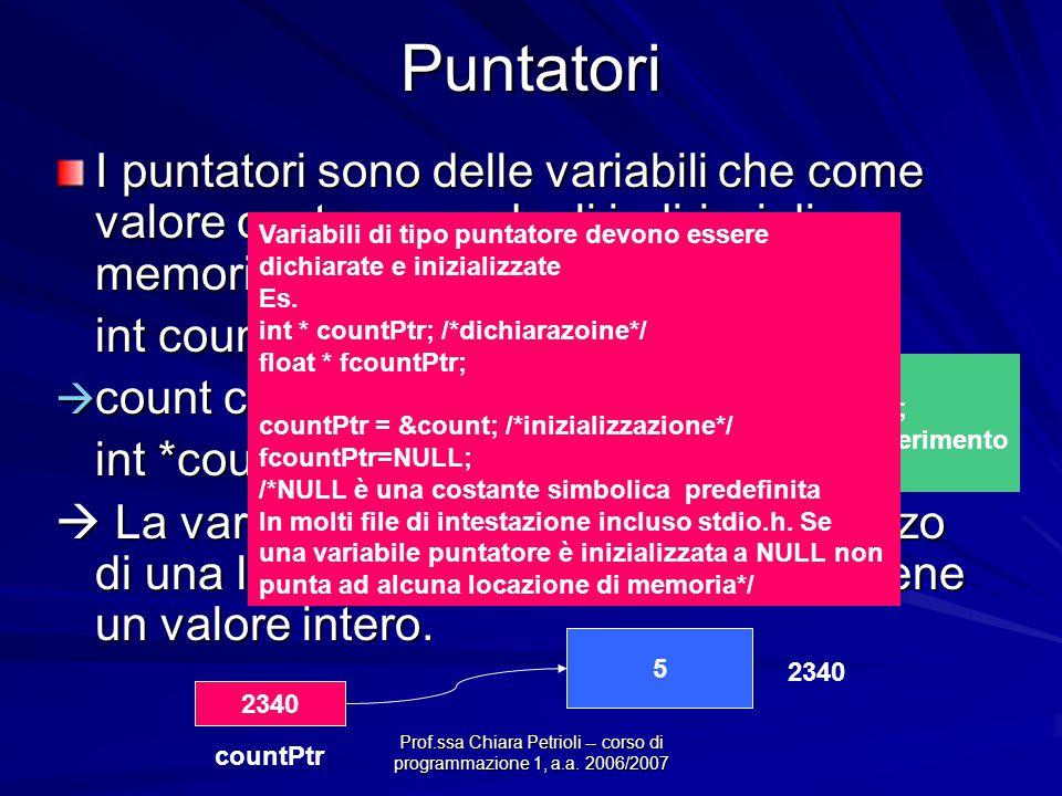 Prof.ssa Chiara Petrioli -- corso di programmazione 1, a.a. 2006/2007Puntatori I puntatori sono delle variabili che come valore contengono degli indir