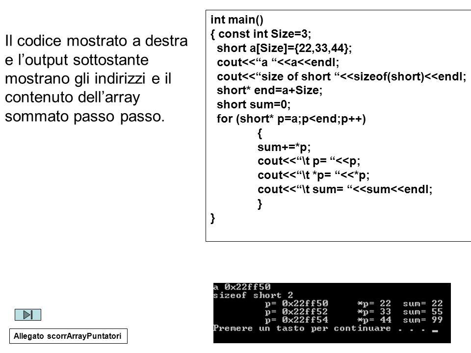 25 int main() { const int Size=3; short a[Size]={22,33,44}; cout<< a <<a<<endl; cout<< size of short <<sizeof(short)<<endl; short* end=a+Size; short sum=0; for (short* p=a;p<end;p++) { sum+=*p; cout<< \t p= <<p; cout<< \t *p= <<*p; cout<< \t sum= <<sum<<endl; } Allegato scorrArrayPuntatori Il codice mostrato a destra e l'output sottostante mostrano gli indirizzi e il contenuto dell'array sommato passo passo.