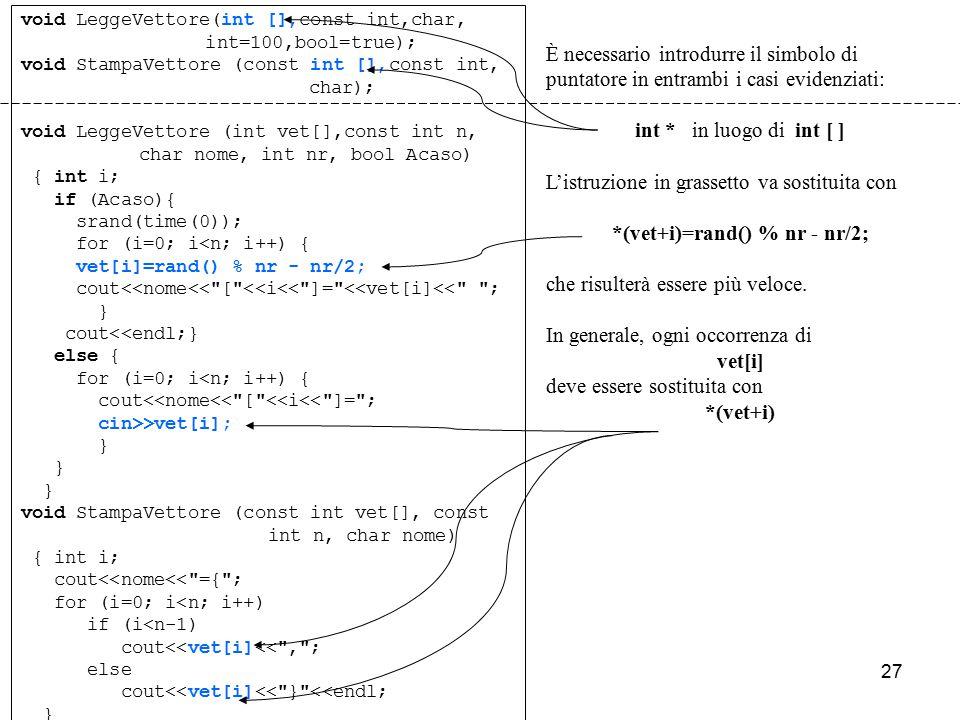 27 void LeggeVettore(int [],const int,char, int=100,bool=true); void StampaVettore (const int [],const int, char); void LeggeVettore (int vet[],const int n, char nome, int nr, bool Acaso) { int i; if (Acaso){ srand(time(0)); for (i=0; i<n; i++) { vet[i]=rand() % nr - nr/2; cout<<nome<< [ <<i<< ]= <<vet[i]<< ; } cout<<endl;} else { for (i=0; i<n; i++) { cout<<nome<< [ <<i<< ]= ; cin>>vet[i]; } void StampaVettore (const int vet[], const int n, char nome) { int i; cout<<nome<< ={ ; for (i=0; i<n; i++) if (i<n-1) cout<<vet[i]<< , ; else cout<<vet[i]<< } <<endl; } È necessario introdurre il simbolo di puntatore in entrambi i casi evidenziati: int * in luogo di int [ ] L'istruzione in grassetto va sostituita con *(vet+i)=rand() % nr - nr/2; che risulterà essere più veloce.