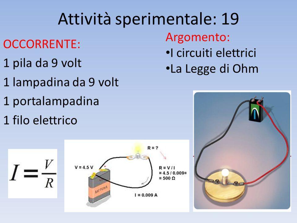 Attività sperimentale: 19 OCCORRENTE: 1 pila da 9 volt 1 lampadina da 9 volt 1 portalampadina 1 filo elettrico Argomento: I circuiti elettrici La Legge di Ohm