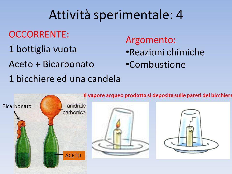 Attività sperimentale: 4 OCCORRENTE: 1 bottiglia vuota Aceto + Bicarbonato 1 bicchiere ed una candela Argomento: Reazioni chimiche Combustione ACETO Bicarbonato Il vapore acqueo prodotto si deposita sulle pareti del bicchiere