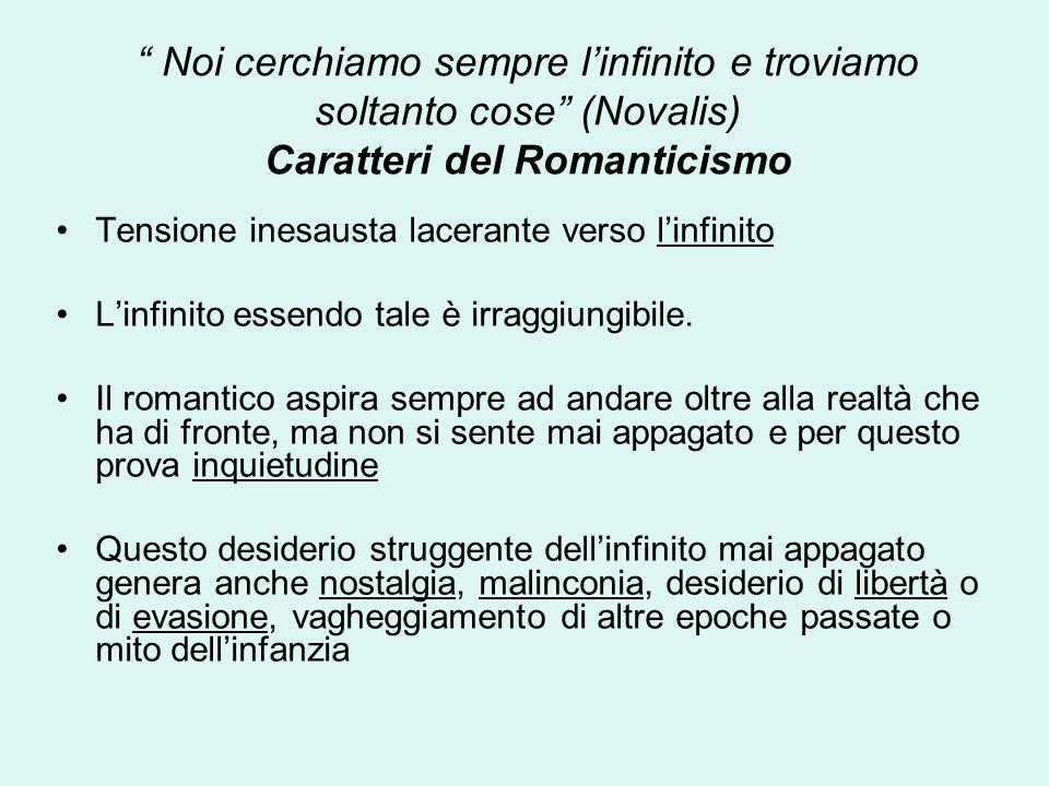 Noi cerchiamo sempre l'infinito e troviamo soltanto cose (Novalis) Caratteri del Romanticismo Tensione inesausta lacerante verso l'infinito L'infinito essendo tale è irraggiungibile.