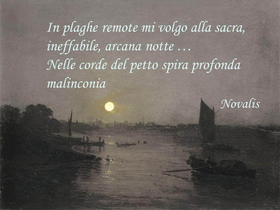 In plaghe remote mi volgo alla sacra, ineffabile, arcana notte … Nelle corde del petto spira profonda malinconia Novalis