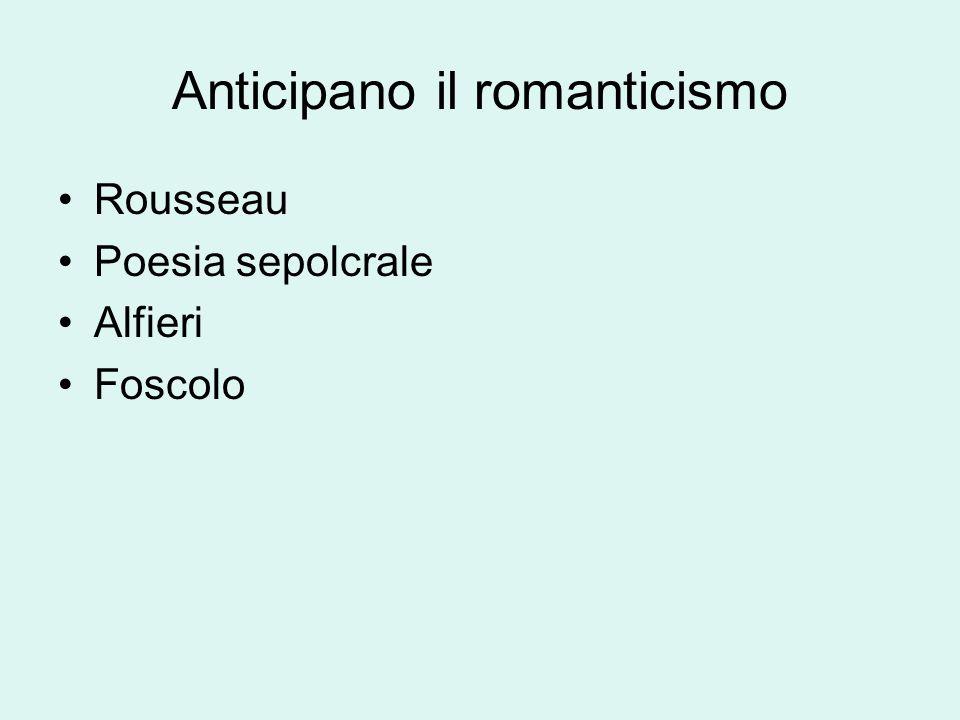 Anticipano il romanticismo Rousseau Poesia sepolcrale Alfieri Foscolo