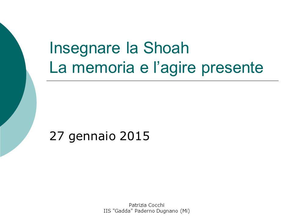 Insegnare la Shoah La memoria e l'agire presente 27 gennaio 2015 Patrizia Cocchi IIS Gadda Paderno Dugnano (Mi)