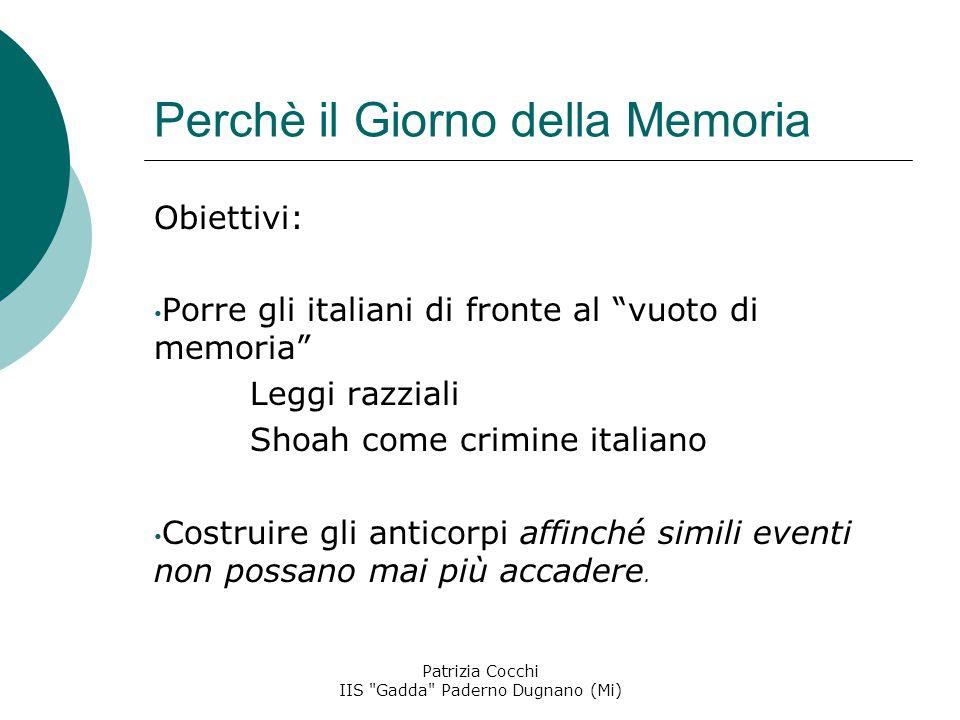 Perchè il Giorno della Memoria Obiettivi: Porre gli italiani di fronte al vuoto di memoria Leggi razziali Shoah come crimine italiano Costruire gli anticorpi affinché simili eventi non possano mai più accadere.