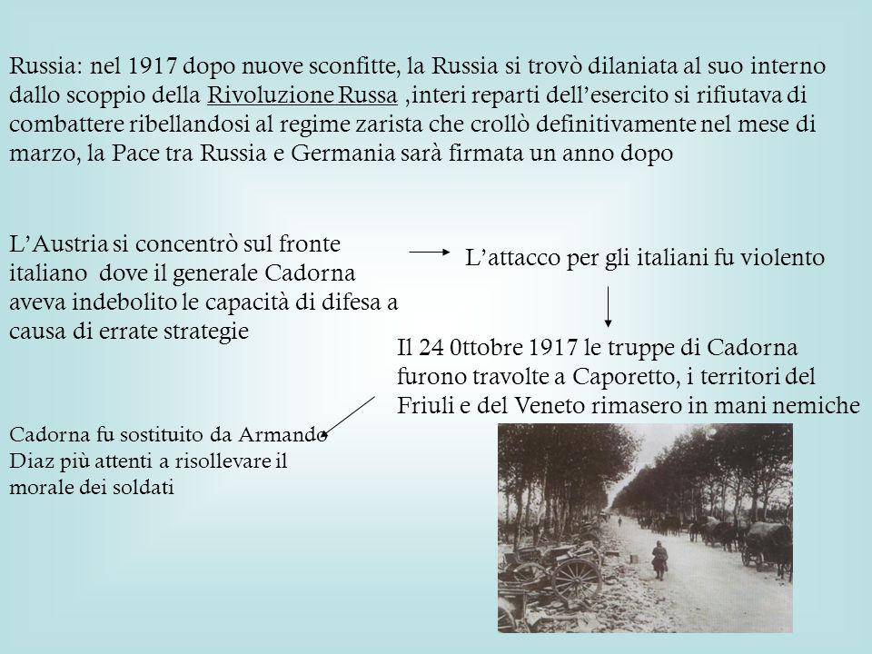 Russia: nel 1917 dopo nuove sconfitte, la Russia si trovò dilaniata al suo interno dallo scoppio della Rivoluzione Russa,interi reparti dell'esercito si rifiutava di combattere ribellandosi al regime zarista che crollò definitivamente nel mese di marzo, la Pace tra Russia e Germania sarà firmata un anno dopo L'Austria si concentrò sul fronte italiano dove il generale Cadorna aveva indebolito le capacità di difesa a causa di errate strategie L'attacco per gli italiani fu violento Il 24 0ttobre 1917 le truppe di Cadorna furono travolte a Caporetto, i territori del Friuli e del Veneto rimasero in mani nemiche Cadorna fu sostituito da Armando Diaz più attenti a risollevare il morale dei soldati