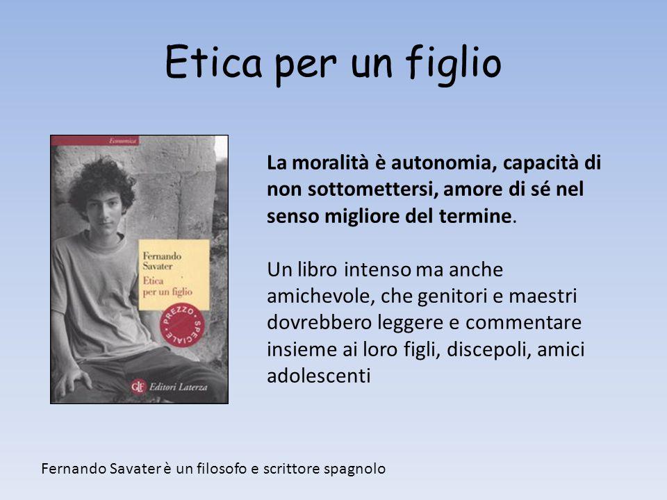 Etica per un figlio La moralità è autonomia, capacità di non sottomettersi, amore di sé nel senso migliore del termine. Un libro intenso ma anche amic