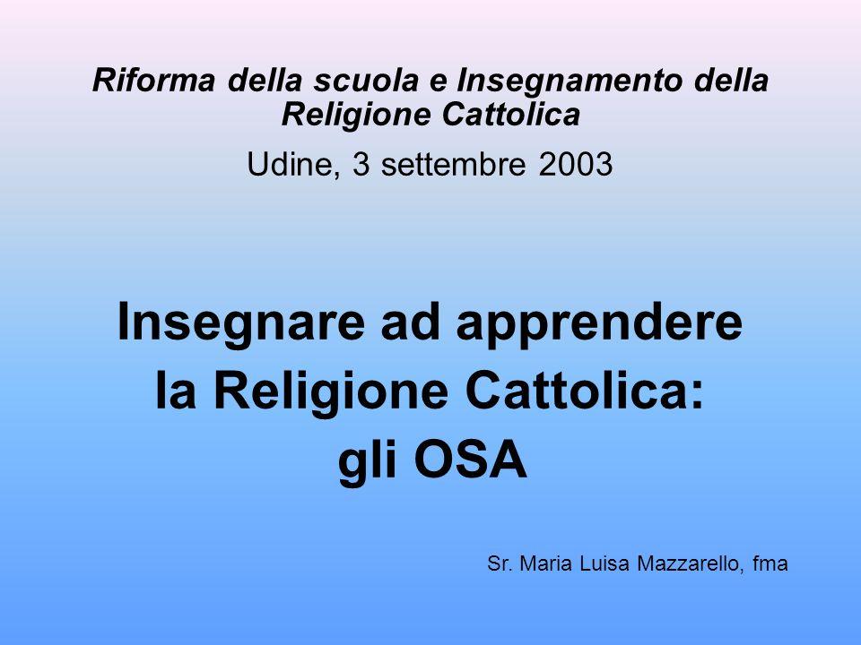 Riforma della scuola e Insegnamento della Religione Cattolica Udine, 3 settembre 2003 Insegnare ad apprendere la Religione Cattolica: gli OSA Sr. Mari