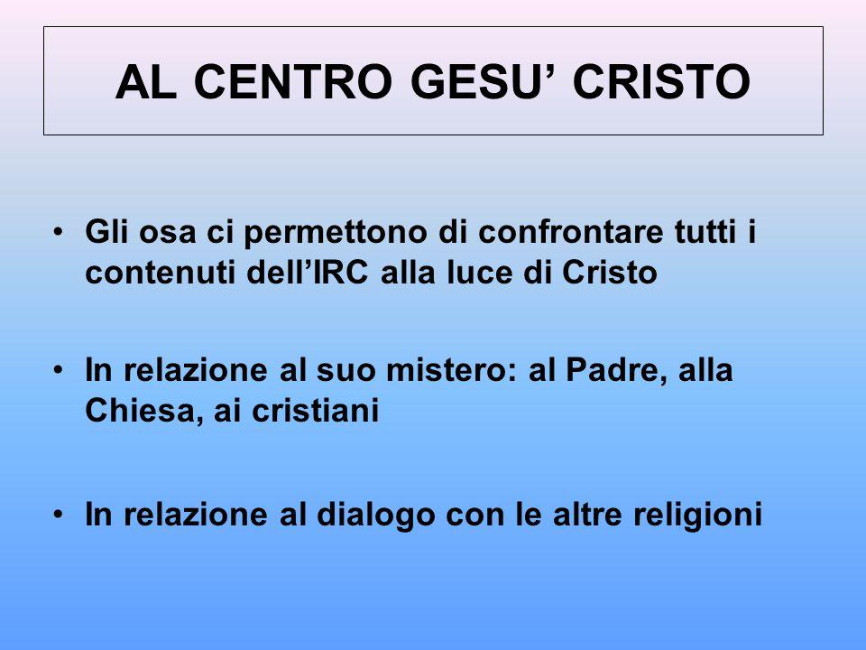 AL CENTRO GESU' CRISTO Gli osa ci permettono di confrontare tutti i contenuti dell'IRC alla luce di Cristo In relazione al suo mistero: al Padre, alla