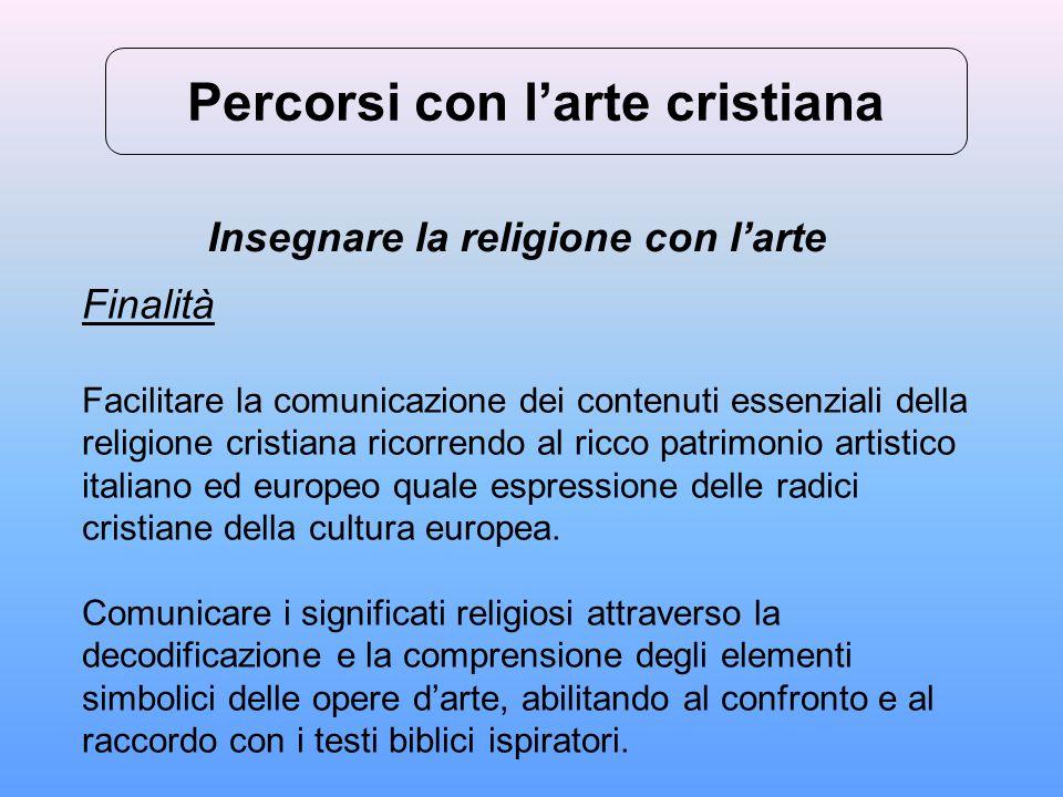 Percorsi con l'arte cristiana Insegnare la religione con l'arte Finalità Facilitare la comunicazione dei contenuti essenziali della religione cristian