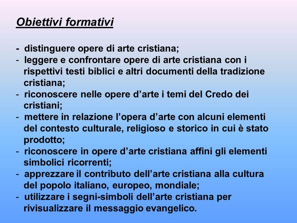 Obiettivi formativi - distinguere opere di arte cristiana; - leggere e confrontare opere di arte cristiana con i rispettivi testi biblici e altri docu