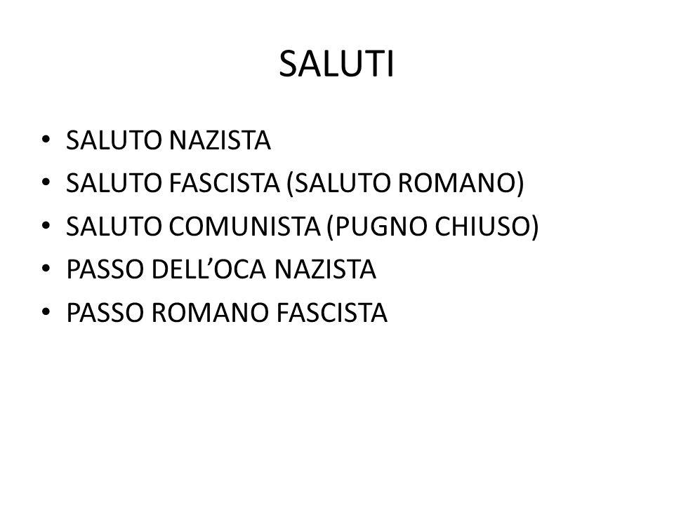 SALUTI SALUTO NAZISTA SALUTO FASCISTA (SALUTO ROMANO) SALUTO COMUNISTA (PUGNO CHIUSO) PASSO DELL'OCA NAZISTA PASSO ROMANO FASCISTA