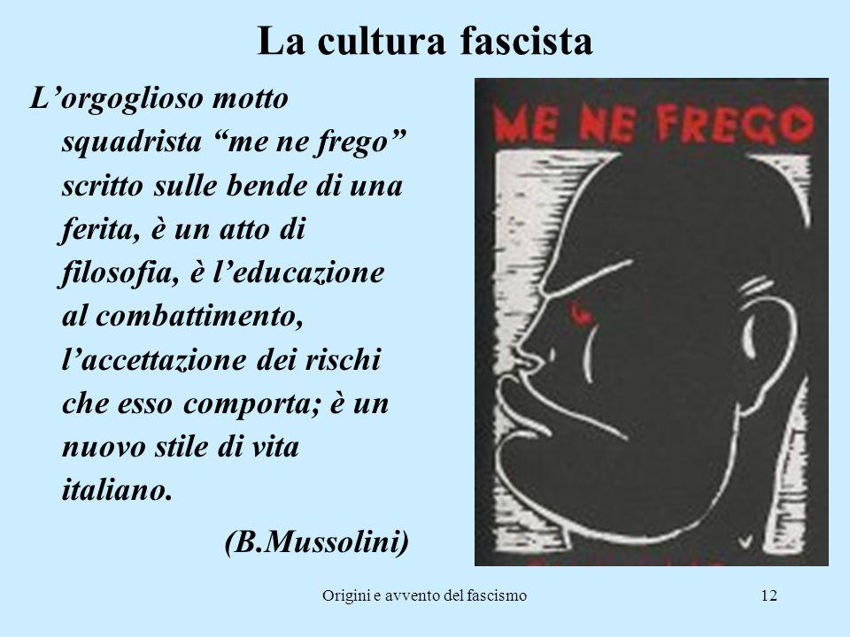 """Origini e avvento del fascismo12 La cultura fascista L'orgoglioso motto squadrista """"me ne frego"""" scritto sulle bende di una ferita, è un atto di filos"""