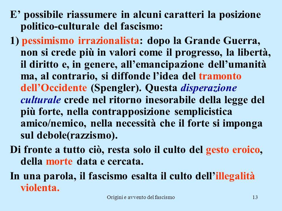 Origini e avvento del fascismo13 E' possibile riassumere in alcuni caratteri la posizione politico-culturale del fascismo: 1) pessimismo irrazionalist