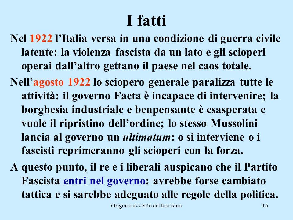 Origini e avvento del fascismo16 I fatti Nel 1922 l'Italia versa in una condizione di guerra civile latente: la violenza fascista da un lato e gli sci