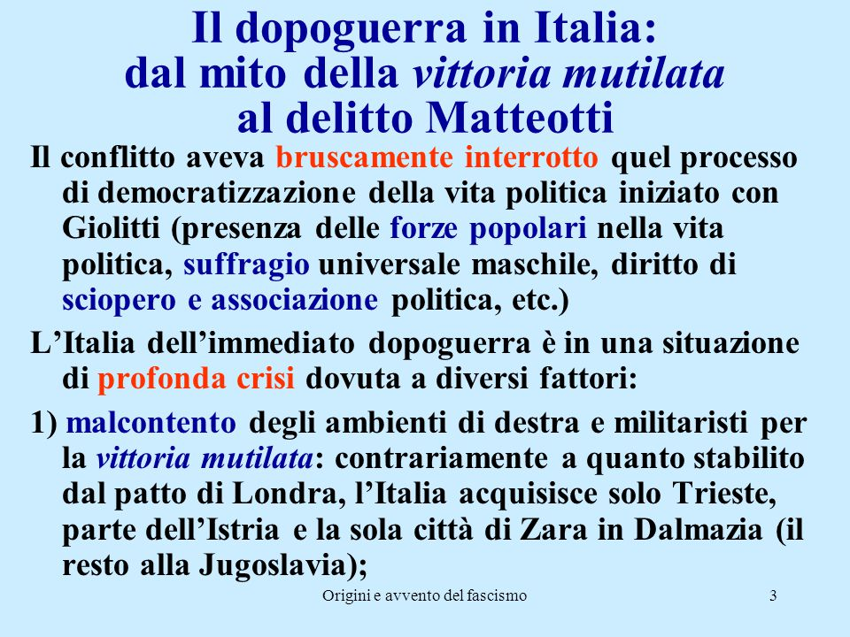 Origini e avvento del fascismo3 Il dopoguerra in Italia: dal mito della vittoria mutilata al delitto Matteotti Il conflitto aveva bruscamente interrot