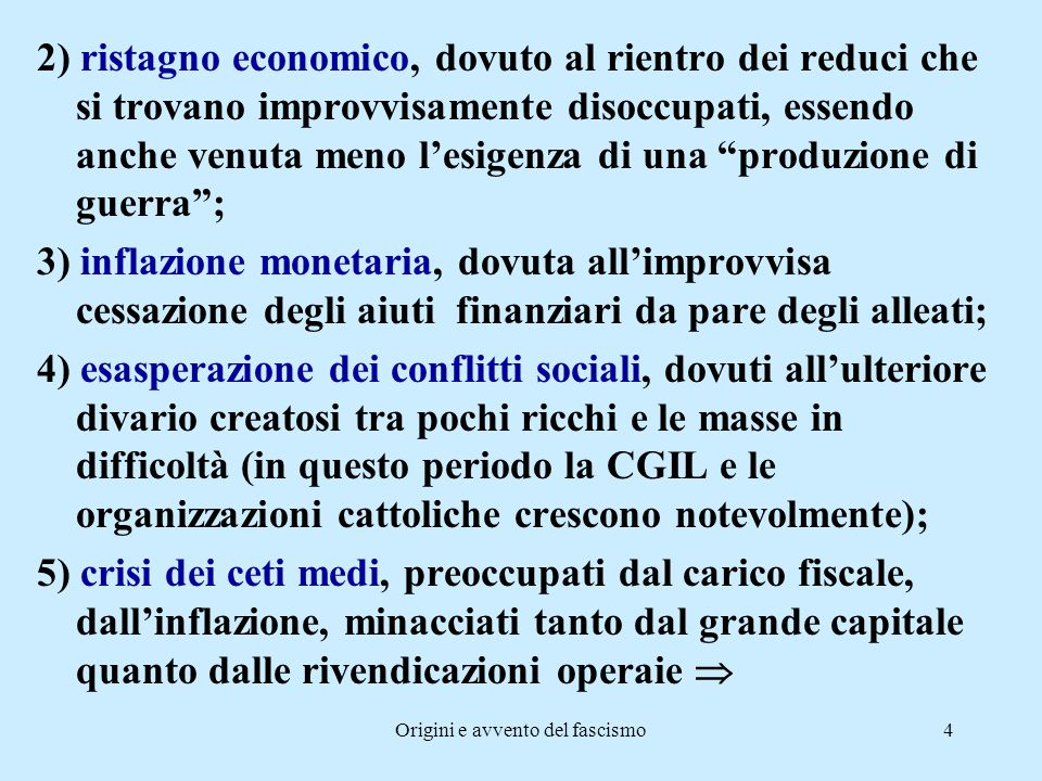 Origini e avvento del fascismo5 l'instabilità italiana può essere così riassunta da tre diversi punti di vista: a) esigenza di un cambiamento democratico che riformi il sistema liberale, ormai decaduto; b) esigenza di cambiamento sociale e di riorganizzazione del sistema produttivo, data l'imponente crescita della classe operaia; c) esigenza di una rivoluzione militarista e nazionalista che rifiuta il ritorno alla situazione d'anteguerra.