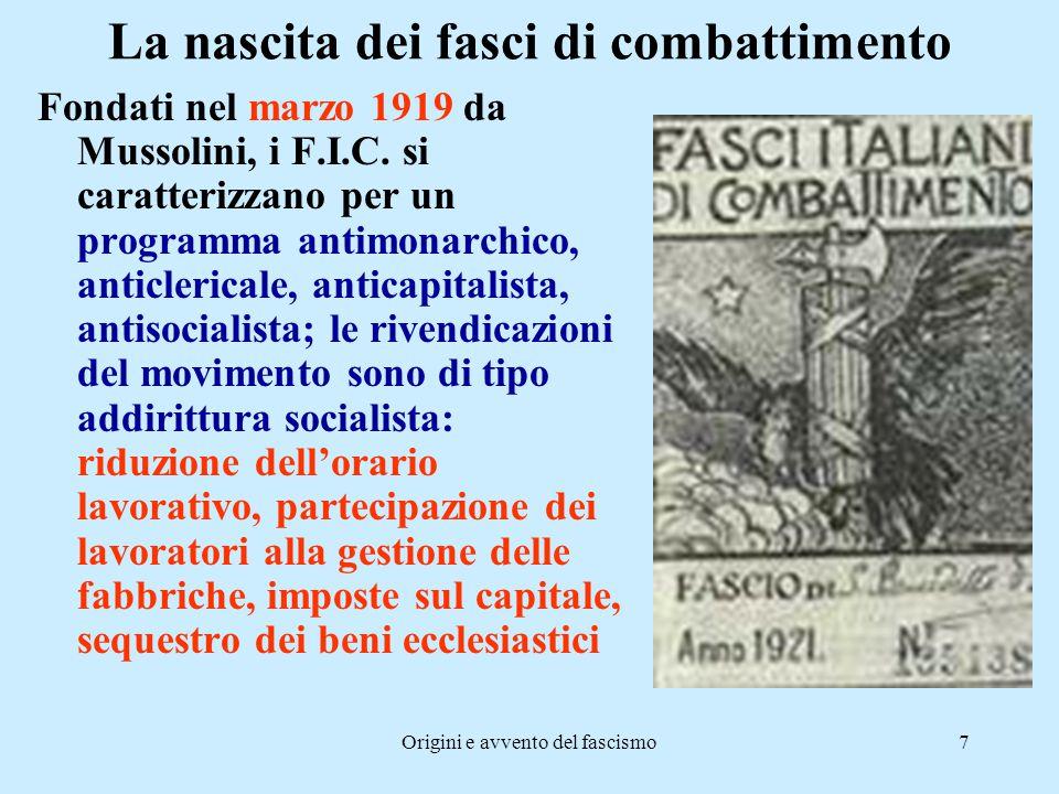 Origini e avvento del fascismo7 La nascita dei fasci di combattimento Fondati nel marzo 1919 da Mussolini, i F.I.C. si caratterizzano per un programma