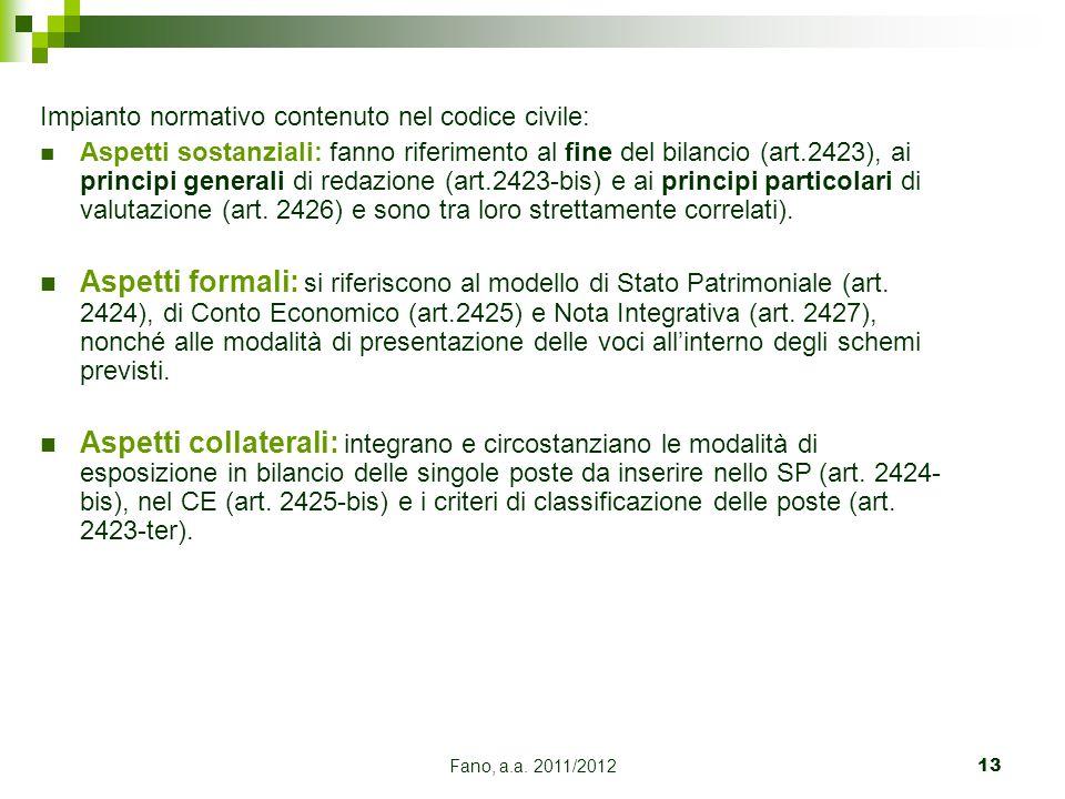Fano, a.a. 2011/201213 Impianto normativo contenuto nel codice civile: Aspetti sostanziali: fanno riferimento al fine del bilancio (art.2423), ai prin