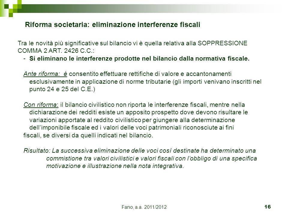 Fano, a.a. 2011/201216 Riforma societaria: eliminazione interferenze fiscali Tra le novità più significative sul bilancio vi è quella relativa alla SO