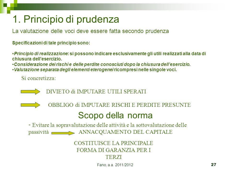 Fano, a.a. 2011/201227 1. Principio di prudenza Scopo della norma Si concretizza: DIVIETO di IMPUTARE UTILI SPERATI OBBLIGO di IMPUTARE RISCHI E PERDI