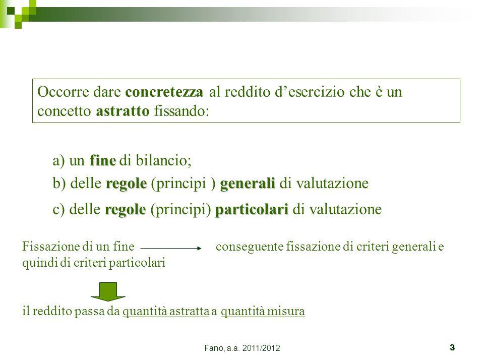 Fano, a.a. 2011/20123 Occorre dare concretezza al reddito d'esercizio che è un concetto astratto fissando: fine a) un fine di bilancio; regolegenerali