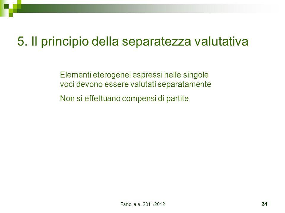 Fano, a.a. 2011/201231 5. Il principio della separatezza valutativa Elementi eterogenei espressi nelle singole voci devono essere valutati separatamen