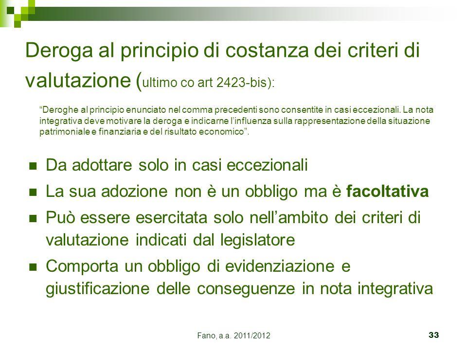 Fano, a.a. 2011/201233 Deroga al principio di costanza dei criteri di valutazione ( ultimo co art 2423-bis): Da adottare solo in casi eccezionali La s