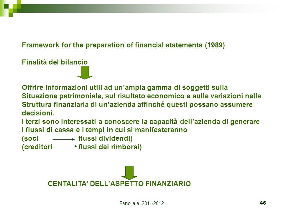 Fano, a.a. 2011/201246 Framework for the preparation of financial statements (1989) Finalità del bilancio Offrire informazioni utili ad un'ampia gamma