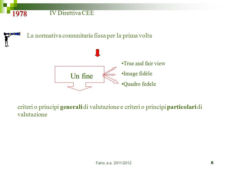 Fano, a.a. 2011/20126 1978 IV Direttiva CEE La normativa comunitaria fissa per la prima volta Un fine True and fair viewTrue and fair view Image fidèl