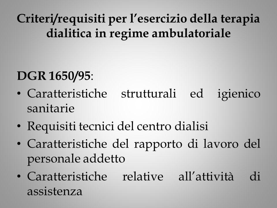 Criteri/requisiti per l'esercizio della terapia dialitica in regime ambulatoriale DGR 1650/95 : Caratteristiche strutturali ed igienico sanitarie Requisiti tecnici del centro dialisi Caratteristiche del rapporto di lavoro del personale addetto Caratteristiche relative all'attività di assistenza