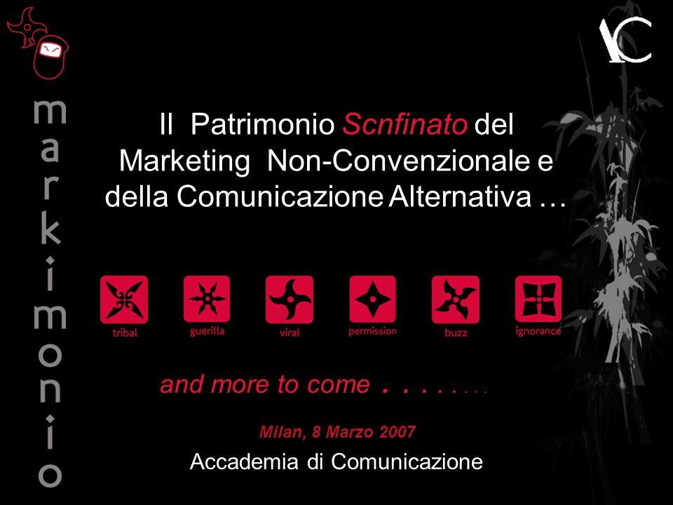 Il Patrimonio Scnfinato del Marketing Non-Convenzionale e della Comunicazione Alternativa … Milan, 8 Marzo 2007 Accademia di Comunicazione and more to come........