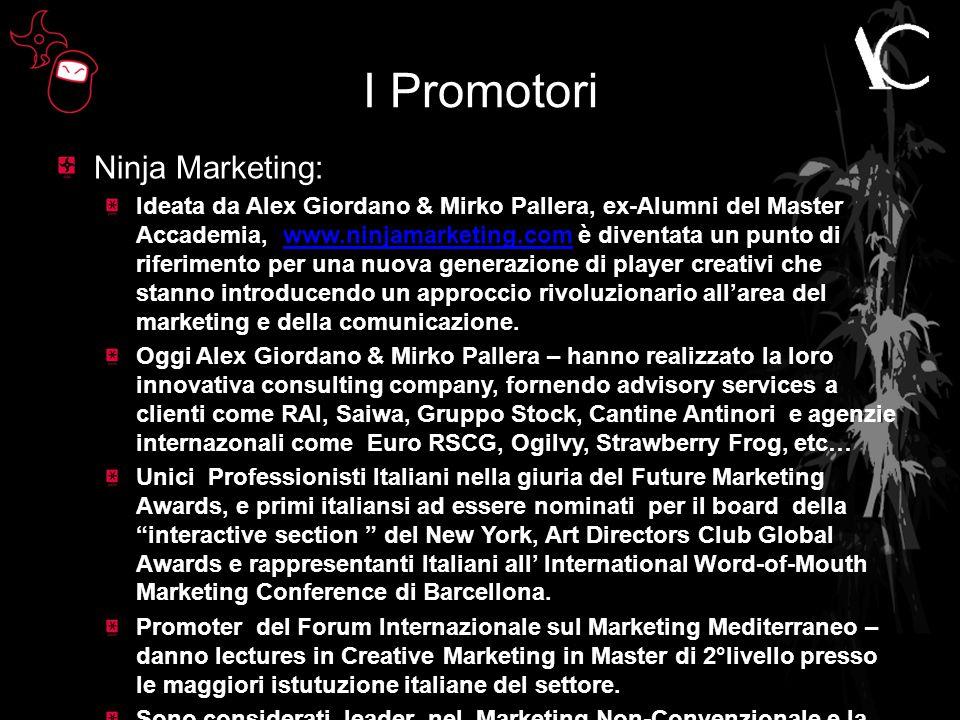I Promotori Ninja Marketing: Ideata da Alex Giordano & Mirko Pallera, ex-Alumni del Master Accademia, www.ninjamarketing.com è diventata un punto di riferimento per una nuova generazione di player creativi che stanno introducendo un approccio rivoluzionario all'area del marketing e della comunicazione.www.ninjamarketing.com Oggi Alex Giordano & Mirko Pallera – hanno realizzato la loro innovativa consulting company, fornendo advisory services a clienti come RAI, Saiwa, Gruppo Stock, Cantine Antinori e agenzie internazonali come Euro RSCG, Ogilvy, Strawberry Frog, etc… Unici Professionisti Italiani nella giuria del Future Marketing Awards, e primi italiansi ad essere nominati per il board della interactive section del New York, Art Directors Club Global Awards e rappresentanti Italiani all' International Word-of-Mouth Marketing Conference di Barcellona.