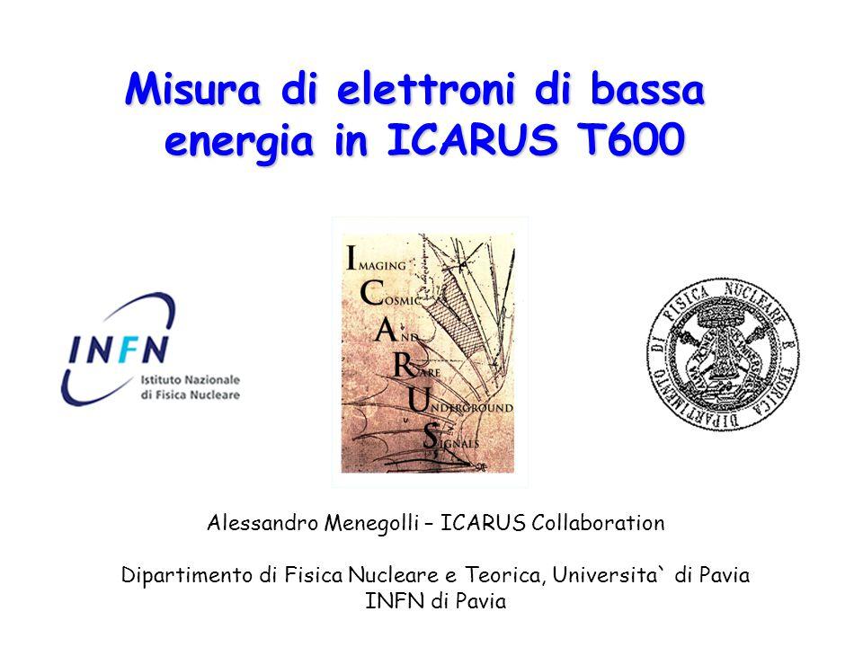 Misura di elettroni di bassa energia in ICARUS T600 Alessandro Menegolli – ICARUS Collaboration Dipartimento di Fisica Nucleare e Teorica, Universita` di Pavia INFN di Pavia