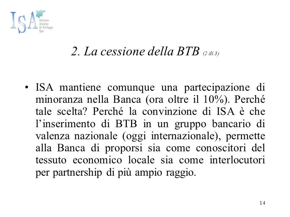 14 2. La cessione della BTB (2 di 3) ISA mantiene comunque una partecipazione di minoranza nella Banca (ora oltre il 10%). Perché tale scelta? Perché