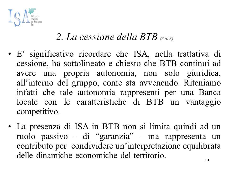 15 2. La cessione della BTB (3 di 3) E' significativo ricordare che ISA, nella trattativa di cessione, ha sottolineato e chiesto che BTB continui ad a