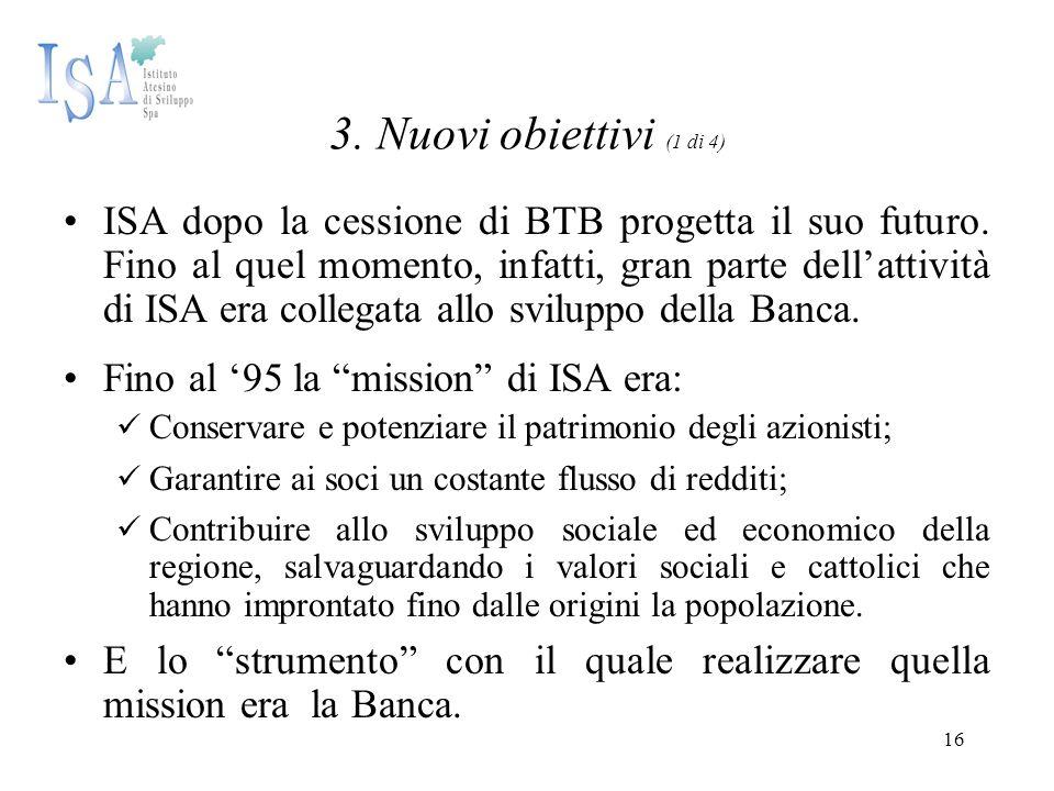 16 3. Nuovi obiettivi (1 di 4) ISA dopo la cessione di BTB progetta il suo futuro. Fino al quel momento, infatti, gran parte dell'attività di ISA era