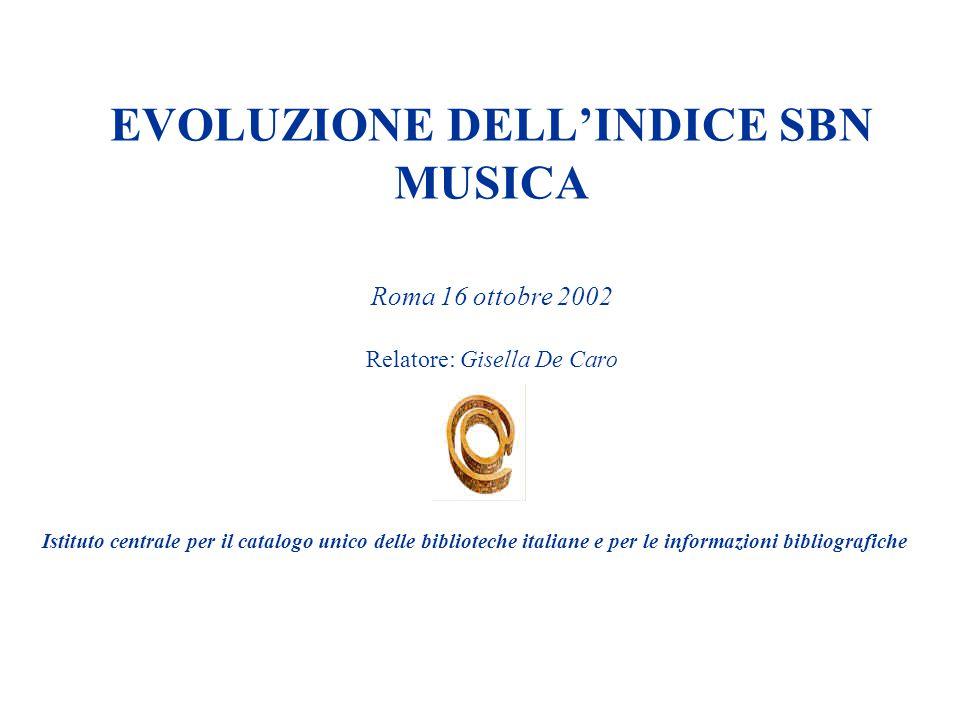 EVOLUZIONE DELL'INDICE SBN MUSICA Roma 16 ottobre 2002 Relatore: Gisella De Caro Istituto centrale per il catalogo unico delle biblioteche italiane e