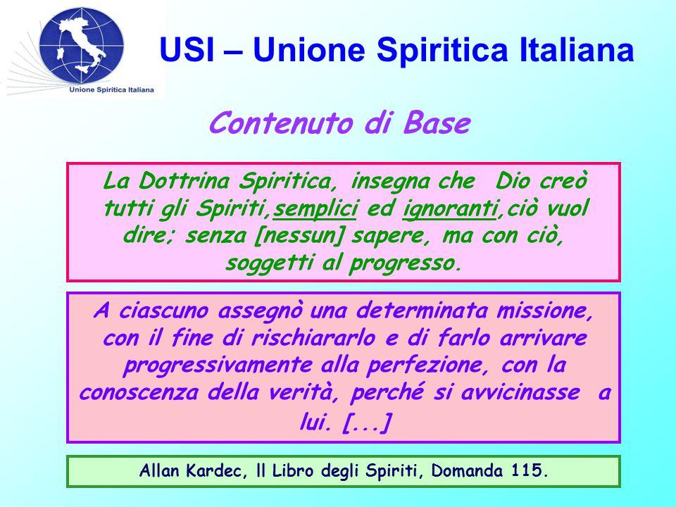 USI – Unione Spiritica Italiana La Dottrina Spiritica, insegna che Dio creò tutti gli Spiriti,semplici ed ignoranti,ciò vuol dire; senza [nessun] sapere, ma con ciò, soggetti al progresso.