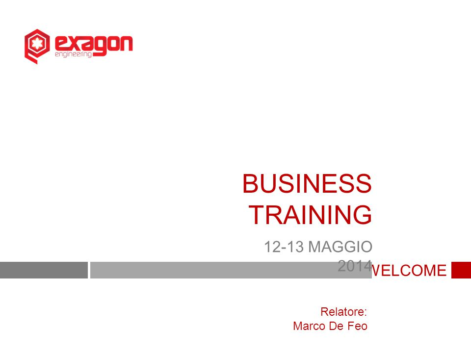WELCOME BUSINESS TRAINING 12-13 MAGGIO 2014 Relatore: Marco De Feo