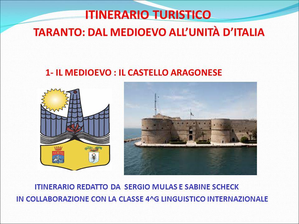 ITINERARIO TURISTICO TARANTO: DAL MEDIOEVO ALL'UNITÀ D'ITALIA 1- IL MEDIOEVO : IL CASTELLO ARAGONESE ITINERARIO REDATTO DA SERGIO MULAS E SABINE SCHECK IN COLLABORAZIONE CON LA CLASSE 4^G LINGUISTICO INTERNAZIONALE