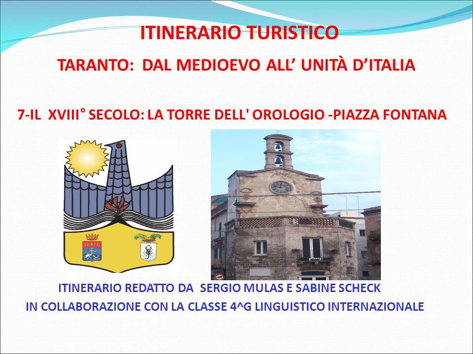 ITINERARIO TURISTICO TARANTO: DAL MEDIOEVO ALL' UNITÀ D'ITALIA 7-IL XVIII° SECOLO: LA TORRE DELL OROLOGIO -PIAZZA FONTANA ITINERARIO REDATTO DA SERGIO MULAS E SABINE SCHECK IN COLLABORAZIONE CON LA CLASSE 4^G LINGUISTICO INTERNAZIONALE