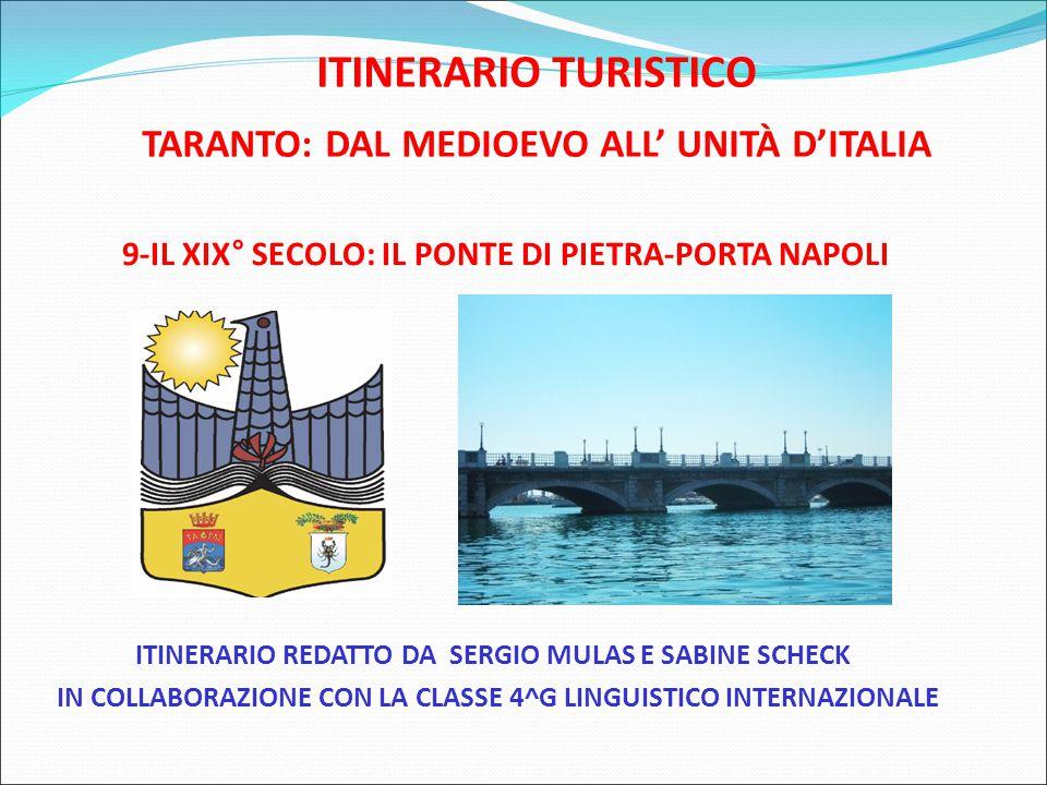 ITINERARIO TURISTICO TARANTO: DAL MEDIOEVO ALL' UNITÀ D'ITALIA 9-IL XIX° SECOLO: IL PONTE DI PIETRA-PORTA NAPOLI ITINERARIO REDATTO DA SERGIO MULAS E SABINE SCHECK IN COLLABORAZIONE CON LA CLASSE 4^G LINGUISTICO INTERNAZIONALE